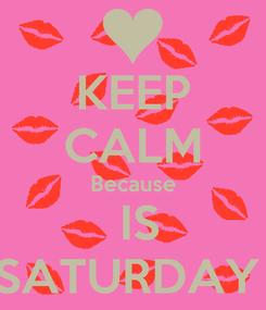 Poster: KEEP CALM Because  IS SATURDAY