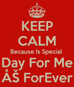 Poster: KEEP CALM Because Is Special  Day For Me ÅŠ ForEver