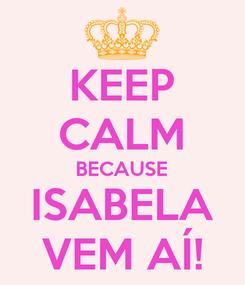 Poster: KEEP CALM BECAUSE ISABELA VEM AÍ!