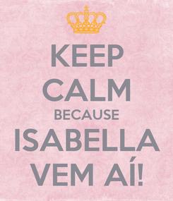 Poster: KEEP CALM BECAUSE ISABELLA VEM AÍ!