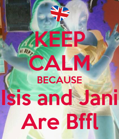 Poster: KEEP CALM BECAUSE Isis and Jani Are Bffl