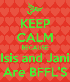 Poster: KEEP CALM BECAUSE Isis and Jani Are BFFL'S
