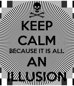 Poster: KEEP CALM BECAUSE IT IS ALL AN ILLUSION