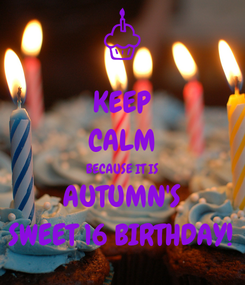 Poster: KEEP CALM BECAUSE IT IS AUTUMN'S SWEET 16 BIRTHDAY!