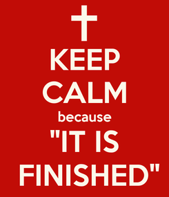 "Poster: KEEP CALM because ""IT IS   FINISHED"""