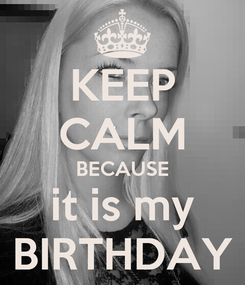 Poster: KEEP CALM BECAUSE it is my BIRTHDAY
