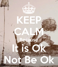 Poster: KEEP CALM Because It is Ok Not Be Ok