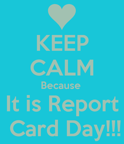 Poster: KEEP CALM Because  It is Report  Card Day!!!