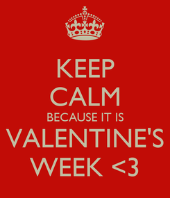 Poster: KEEP CALM BECAUSE IT IS VALENTINE'S WEEK <3