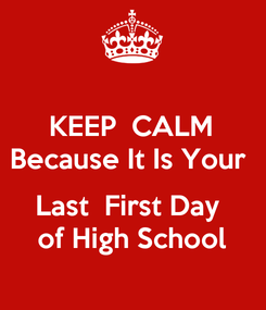 Poster: KEEP  CALM Because It Is Your   Last  First Day  of High School