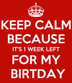 Poster: KEEP CALM BECAUSE IT'S 1 WEEK LEFT FOR MY  BIRTDAY