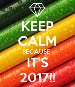 Poster: KEEP CALM BECAUSE  IT'S 2017!!