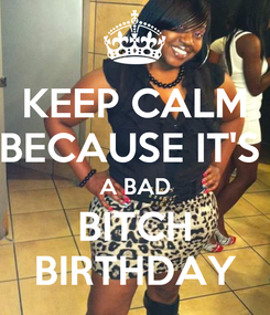 Poster: KEEP CALM BECAUSE IT'S  A BAD BITCH BIRTHDAY