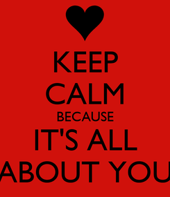 Poster: KEEP CALM BECAUSE IT'S ALL ABOUT YOU