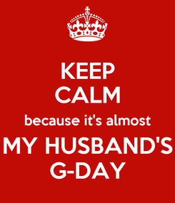 Poster: KEEP CALM because it's almost MY HUSBAND'S G-DAY