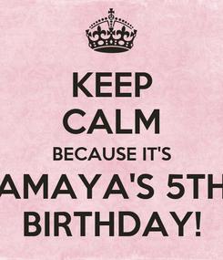 Poster: KEEP CALM BECAUSE IT'S AMAYA'S 5TH BIRTHDAY!