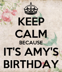 Poster: KEEP CALM BECAUSE IT'S AMY'S BIRTHDAY