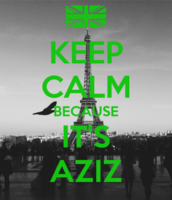 Poster: KEEP CALM BECAUSE IT'S AZIZ