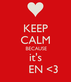 Poster: KEEP CALM    BECAUSE   it's       EN <3