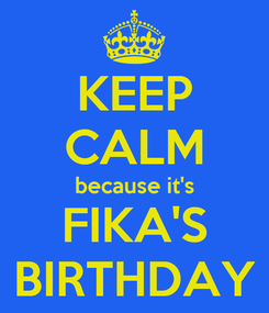Poster: KEEP CALM because it's FIKA'S BIRTHDAY