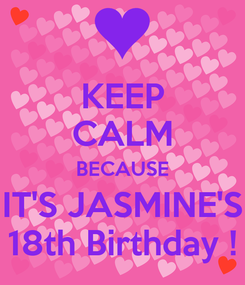 Poster: KEEP CALM BECAUSE IT'S JASMINE'S 18th Birthday !