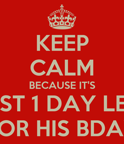 Poster: KEEP CALM BECAUSE IT'S JUST 1 DAY LEFT FOR HIS BDAY