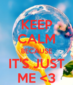 Poster: KEEP CALM BECAUSE IT'S JUST ME <3