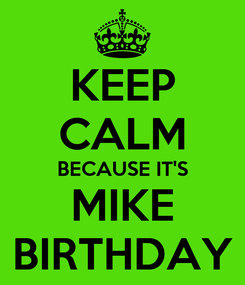 Poster: KEEP CALM BECAUSE IT'S MIKE BIRTHDAY