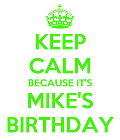 Poster: KEEP CALM BECAUSE IT'S MIKE'S BIRTHDAY