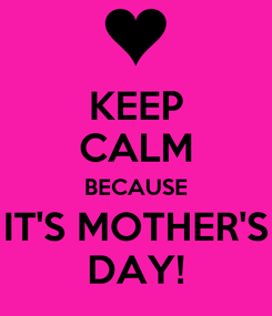 Poster: KEEP CALM BECAUSE IT'S MOTHER'S DAY!