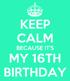 Poster: KEEP CALM BECAUSE IT'S MY 16TH BIRTHDAY