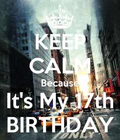 Poster: KEEP CALM Because It's My 17th BIRTHDAY