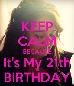 Poster: KEEP CALM BECAUSE It's My 21th BIRTHDAY
