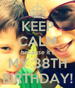 Poster: KEEP CALM because it's MY 38TH BIRTHDAY!