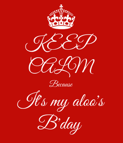 Poster: KEEP CALM Because It's my aloo's B'day