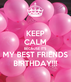 Poster: KEEP CALM BECAUSE IT'S MY BEST FRIENDS BIRTHDAY!!!