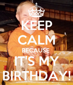 Poster: KEEP CALM BECAUSE  IT'S MY BIRTHDAY!