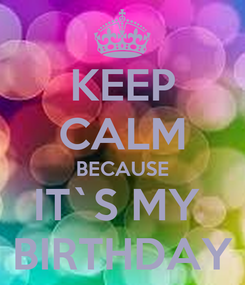 Poster: KEEP CALM BECAUSE IT`S MY  BIRTHDAY