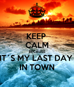 Poster: KEEP  CALM BECAUSE IT´S MY LAST DAY  IN TOWN