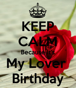 Poster: KEEP CALM Because It's My Lover  Birthday