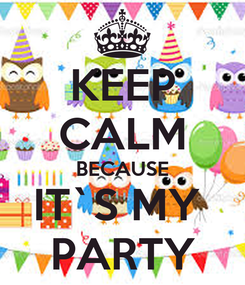 Poster: KEEP CALM BECAUSE IT`S MY  PARTY