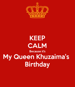 Poster: KEEP CALM Because it's My Queen Khuzaima's  Birthday