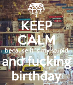Poster: KEEP CALM because it´s my stupid and fucking birthday