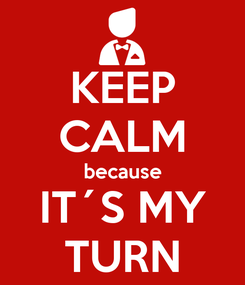 Poster: KEEP CALM because IT´S MY TURN