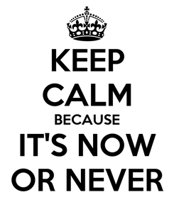Poster: KEEP CALM BECAUSE IT'S NOW OR NEVER
