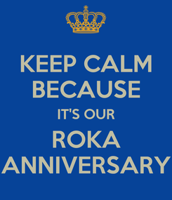 Poster: KEEP CALM BECAUSE IT'S OUR ROKA ANNIVERSARY