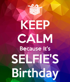 Poster: KEEP CALM Because It's SELFIE'S Birthday