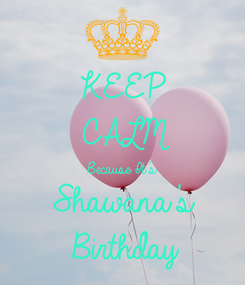 Poster: KEEP CALM Because It's Shawana's Birthday