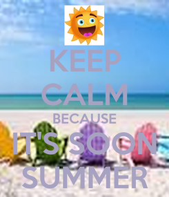 Poster: KEEP CALM BECAUSE IT'S SOON SUMMER