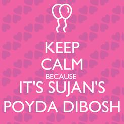 Poster: KEEP CALM BECAUSE  IT'S SUJAN'S POYDA DIBOSH